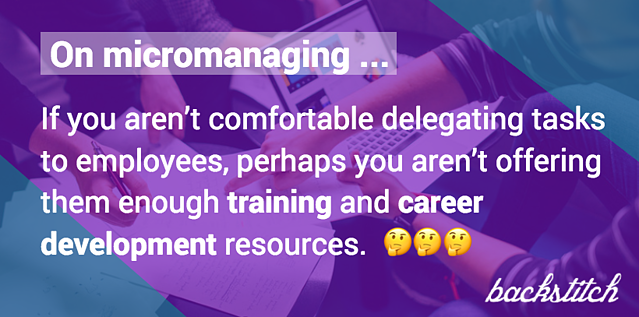 Micromanagers in the workplace are very resistant against developing their employees, whether on purpose or subconsciously.